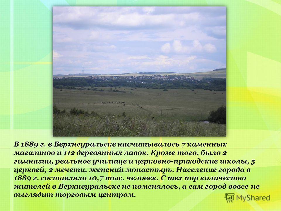 В 1889 г. в Верхнеуральске насчитывалось 7 каменных магазинов и 112 деревянных лавок. Кроме того, было 2 гимназии, реальное училище и церковно-приходские школы, 5 церквей, 2 мечети, женский монастырь. Население города в 1889 г. составляло 10,7 тыс. ч