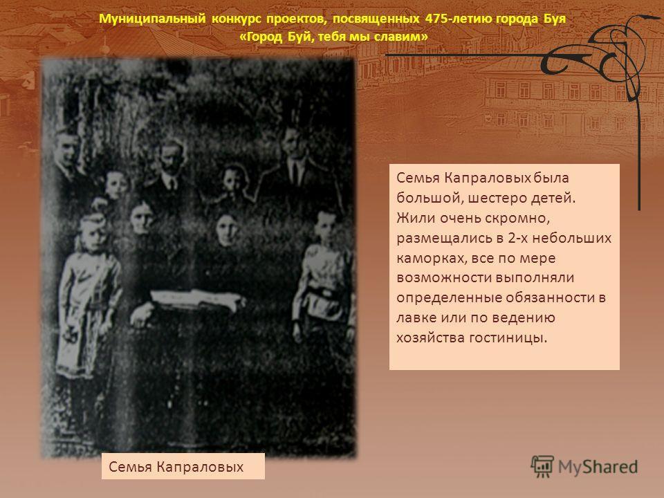 Семья Капраловых была большой, шестеро детей. Жили очень скромно, размещались в 2-х небольших каморках, все по мере возможности выполняли определенные обязанности в лавке или по ведению хозяйства гостиницы. Семья Капраловых Муниципальный конкурс прое