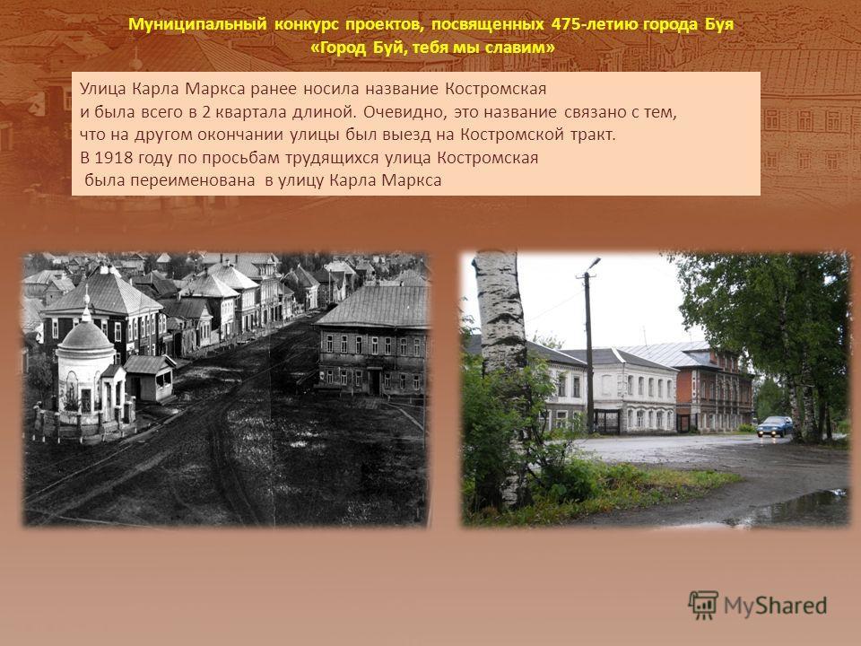 Улица Карла Маркса ранее носила название Костромская и была всего в 2 квартала длиной. Очевидно, это название связано с тем, что на другом окончании улицы был выезд на Костромской тракт. В 1918 году по просьбам трудящихся улица Костромская была переи