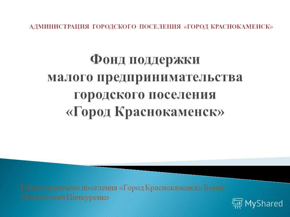 Глава городского поселения «Город Краснокаменск» Борис Михайлович Пичкуренко