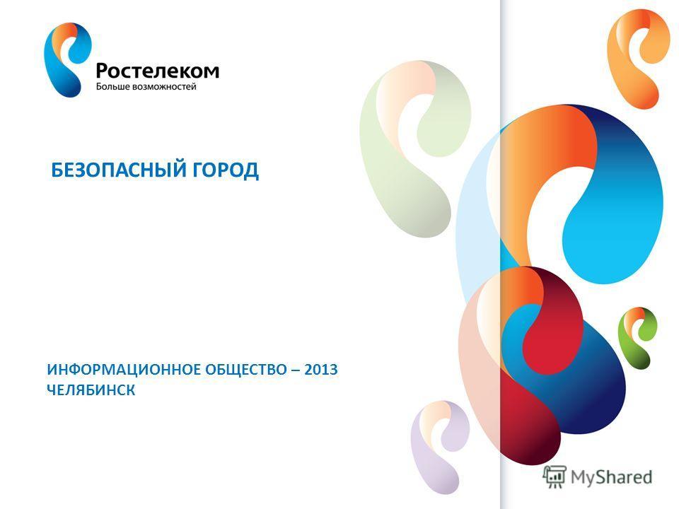www.rt.ru БЕЗОПАСНЫЙ ГОРОД ИНФОРМАЦИОННОЕ ОБЩЕСТВО – 2013 ЧЕЛЯБИНСК