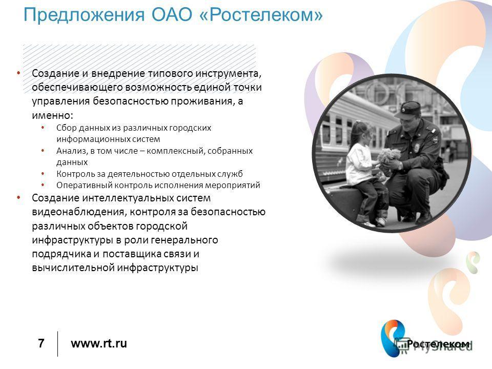 www.rt.ru 7 Предложения ОАО «Ростелеком» Создание и внедрение типового инструмента, обеспечивающего возможность единой точки управления безопасностью проживания, а именно: Сбор данных из различных городских информационных систем Анализ, в том числе –