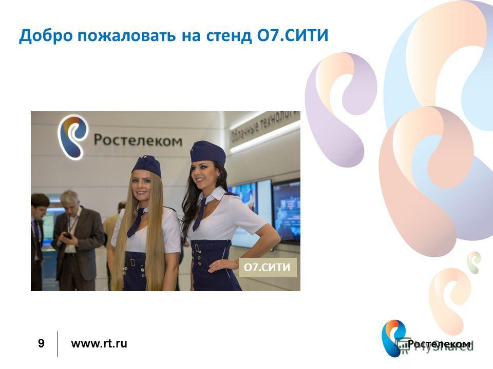 www.rt.ru Добро пожаловать на стенд O7.СИТИ 9 О7.СИТИ