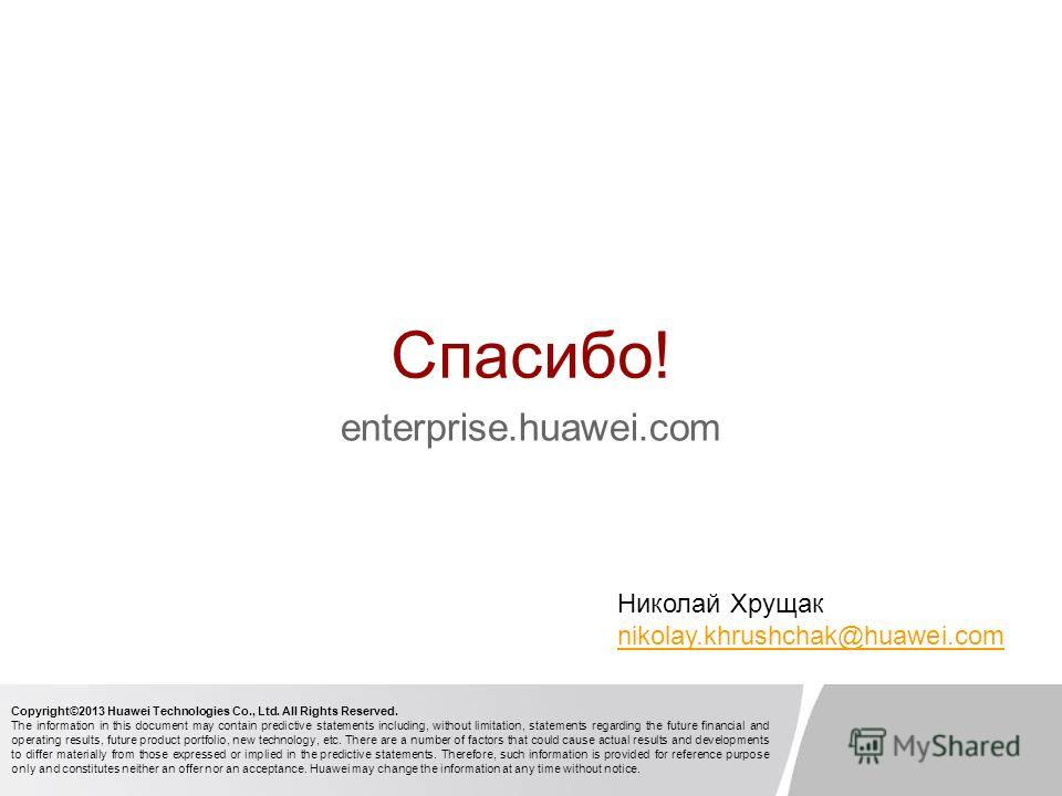 Спасибо! enterprise.huawei.com Copyright©2013 Huawei Technologies Co., Ltd. All Rights Reserved. The information in this document may contain predictive statements including, without limitation, statements regarding the future financial and operating