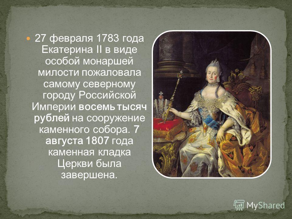 27 февраля 1783 года Екатерина II в виде особой монаршей милости пожаловала самому северному городу Российской Империи восемь тысяч рублей на сооружение каменного собора. 7 августа 1807 года каменная кладка Церкви была завершена.