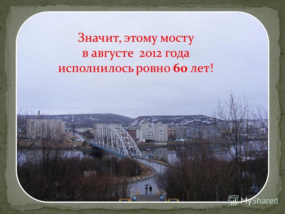 Значит, этому мосту в августе 2012 года исполнилось ровно 60 лет!