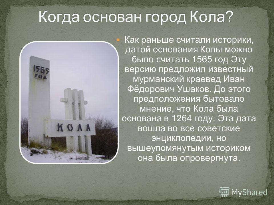 Как раньше считали историки, датой основания Колы можно было считать 1565 год Эту версию предложил известный мурманский краевед Иван Фёдорович Ушаков. До этого предположения бытовало мнение, что Кола была основана в 1264 году. Эта дата вошла во все с