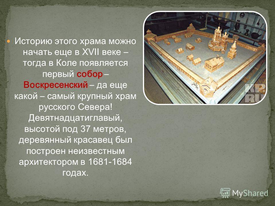 Историю этого храма можно начать еще в XVII веке – тогда в Коле появляется первый собор – Воскресенский – да еще какой – самый крупный храм русского Севера! Девятнадцатиглавый, высотой под 37 метров, деревянный красавец был построен неизвестным архит