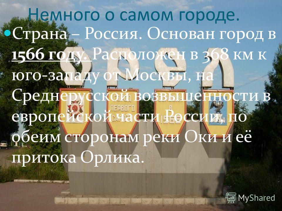 Немного о самом городе. Страна – Россия. Основан город в 1566 году. Расположен в 368 км к юго-западу от Москвы, на Среднерусской возвышенности в европейской части России, по обеим сторонам реки Оки и её притока Орлика.