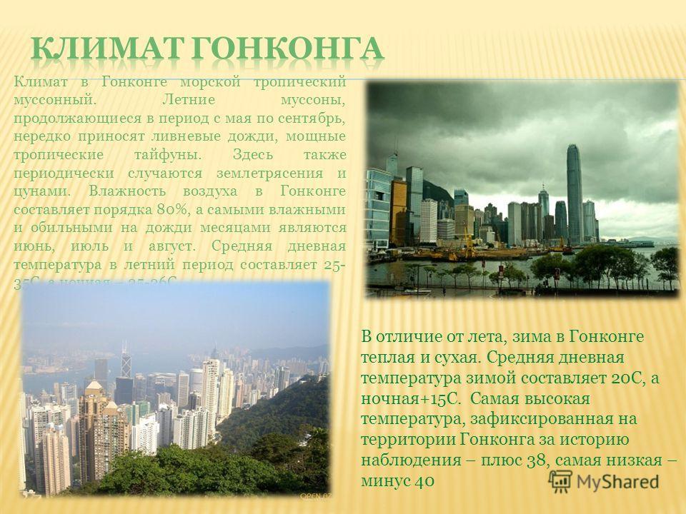 Климат в Гонконге морской тропический муссонный. Летние муссоны, продолжающиеся в период с мая по сентябрь, нередко приносят ливневые дожди, мощные тропические тайфуны. Здесь также периодически случаются землетрясения и цунами. Влажность воздуха в Го