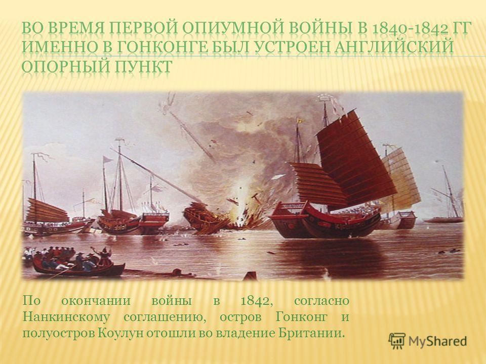 По окончании войны в 1842, согласно Нанкинскому соглашению, остров Гонконг и полуостров Коулун отошли во владение Британии.