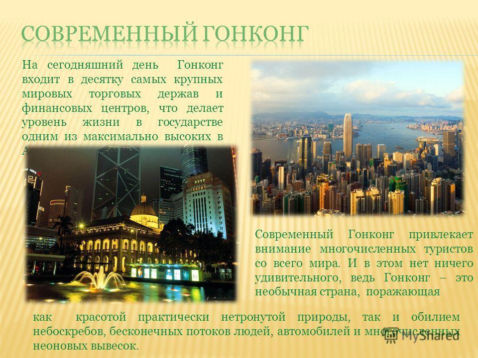 На сегодняшний день Гонконг входит в десятку самых крупных мировых торговых держав и финансовых центров, что делает уровень жизни в государстве одним из максимально высоких в Азии Современный Гонконг привлекает внимание многочисленных туристов со все
