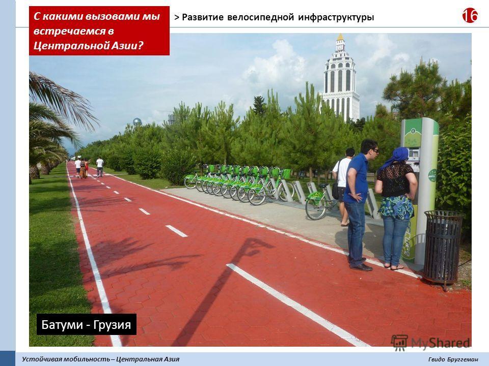 Устойчивая мобильность – Центральная Азия Гвидо Бруггеман 16 > Развитие велосипедной инфраструктуры Батуми - Грузия С какими вызовами мы встречаемся в Центральной Азии?