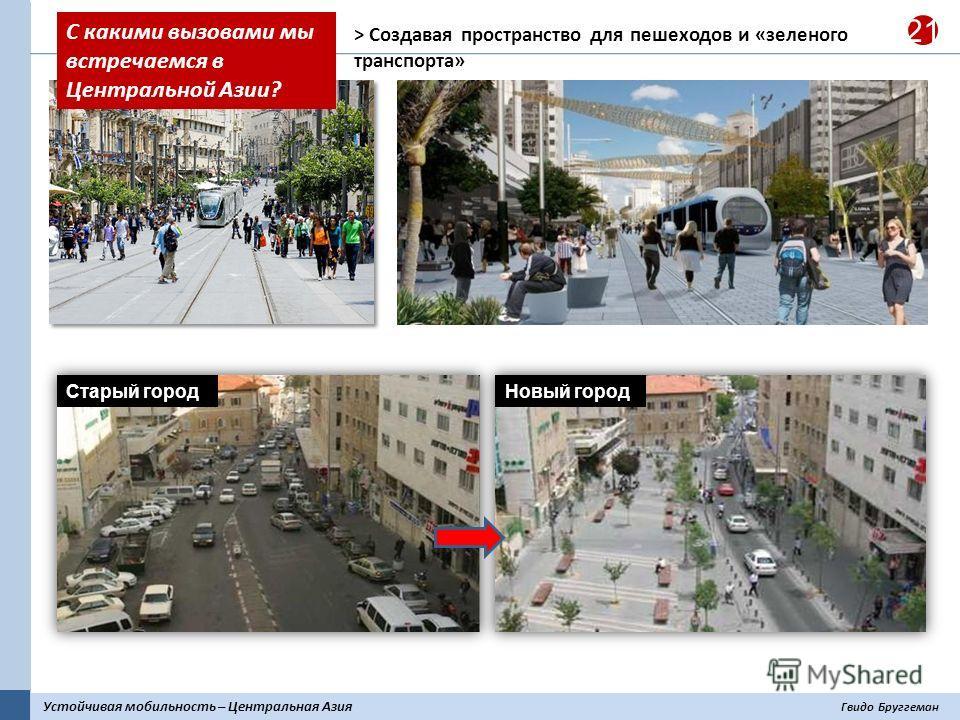 Устойчивая мобильность – Центральная Азия Гвидо Бруггеман 21 > Создавая пространство для пешеходов и «зеленого транспорта» Старый городНовый город С какими вызовами мы встречаемся в Центральной Азии?