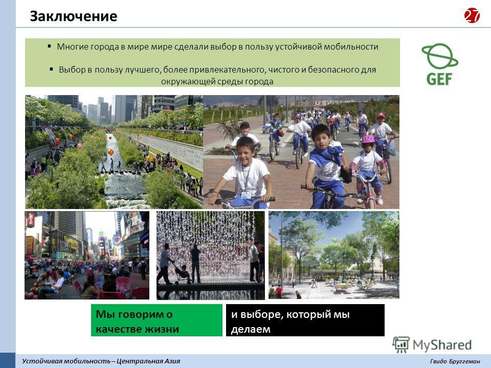 Устойчивая мобильность – Центральная Азия Гвидо Бруггеман 27 Заключение Многие города в мире мире сделали выбор в пользу устойчивой мобильности Выбор в пользу лучшего, более привлекательного, чистого и безопасного для окружающей среды города Мы говор