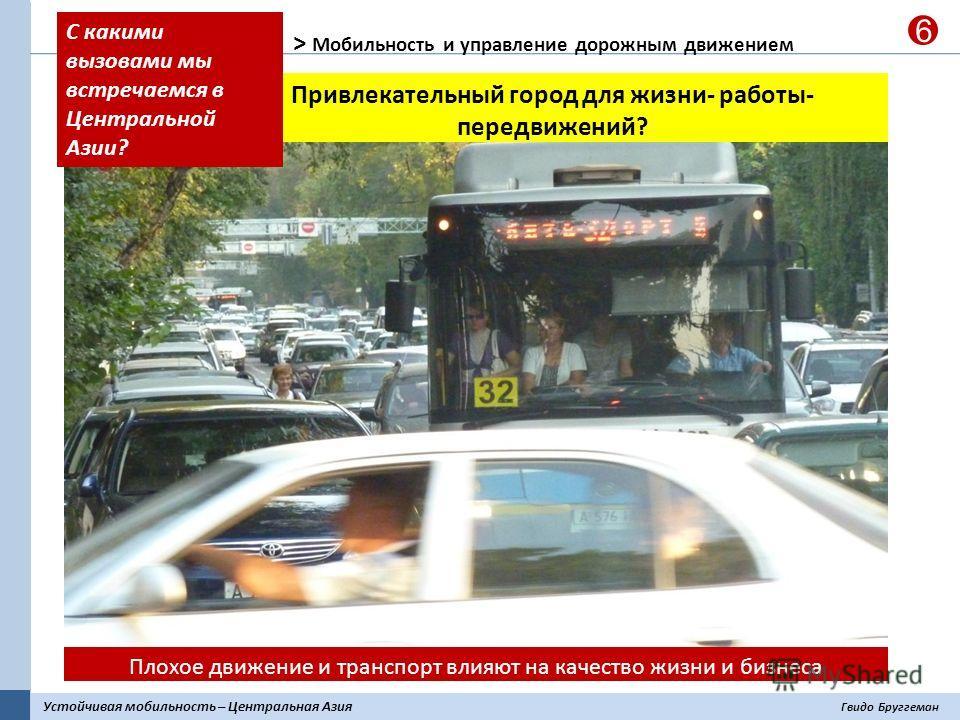 Устойчивая мобильность – Центральная Азия Гвидо Бруггеман 6 > Мобильность и управление дорожным движением Плохое движение и транспорт влияют на качество жизни и бизнеса Привлекательный город для жизни- работы- передвижений? С какими вызовами мы встре