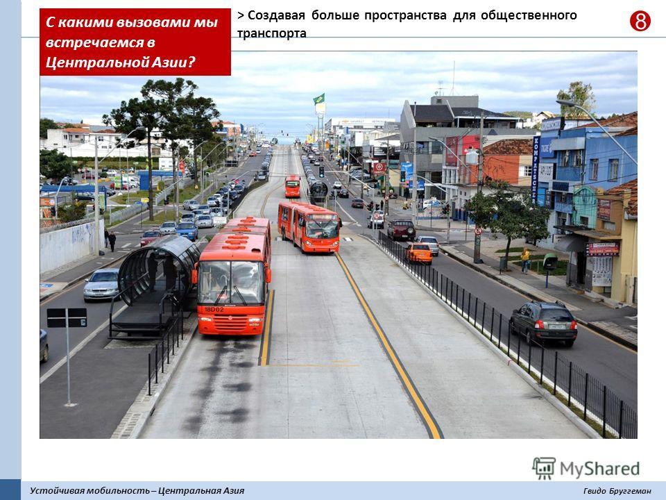 Устойчивая мобильность – Центральная Азия Гвидо Бруггеман 8 > Создавая больше пространства для общественного транспорта С какими вызовами мы встречаемся в Центральной Азии?
