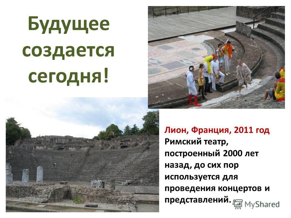 Лион, Франция, 2011 год Римский театр, построенный 2000 лет назад, до сих пор используется для проведения концертов и представлений. Будущее создается сегодня!