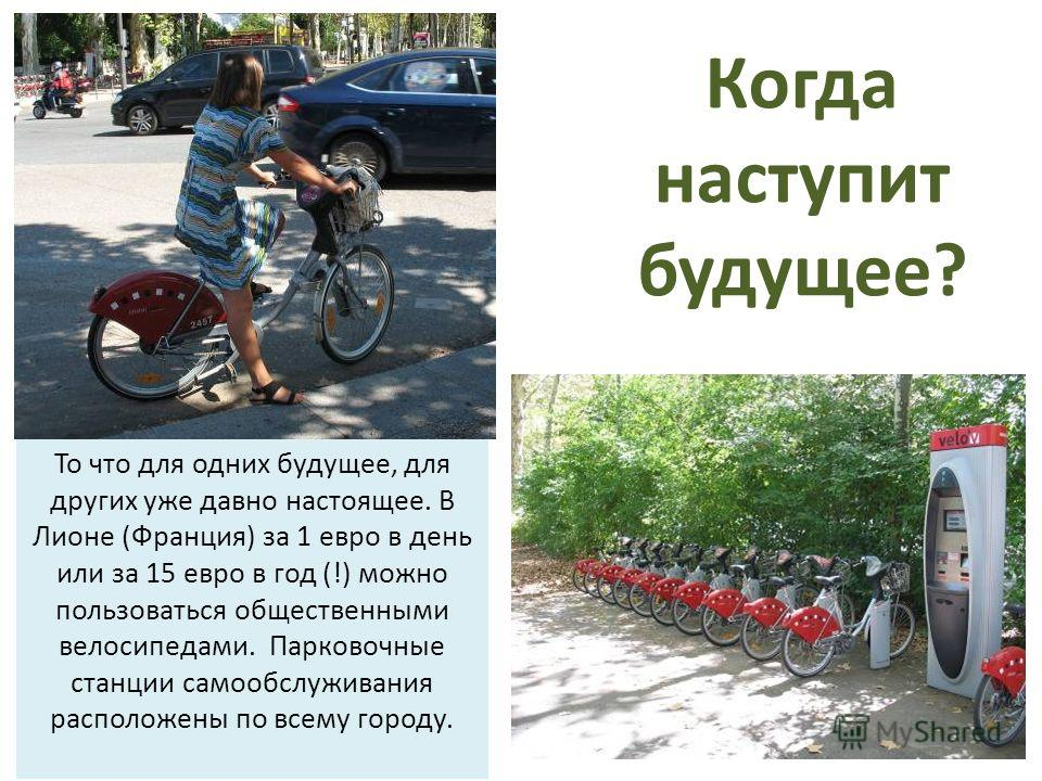 То что для одних будущее, для других уже давно настоящее. В Лионе (Франция) за 1 евро в день или за 15 евро в год (!) можно пользоваться общественными велосипедами. Парковочные станции самообслуживания расположены по всему городу. Когда наступит буду
