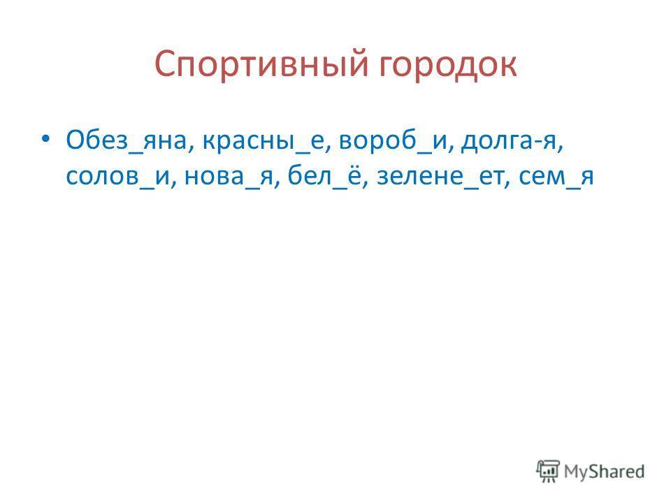 Спортивный городок Обез_яна, красны_е, вороб_и, долга-я, солов_и, нова_я, бел_ё, зелене_ет, сем_я