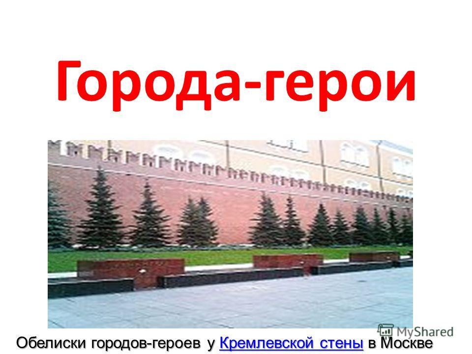 Города-герои Обелиски городов-героев у Кремлевской стены в Москве Кремлевской стеныКремлевской стены