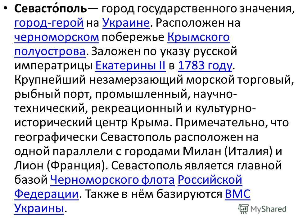 Севасто́поль город государственного значения, город-герой на Украине. Расположен на черноморском побережье Крымского полуострова. Заложен по указу русской императрицы Екатерины II в 1783 году. Крупнейший незамерзающий морской торговый, рыбный порт, п