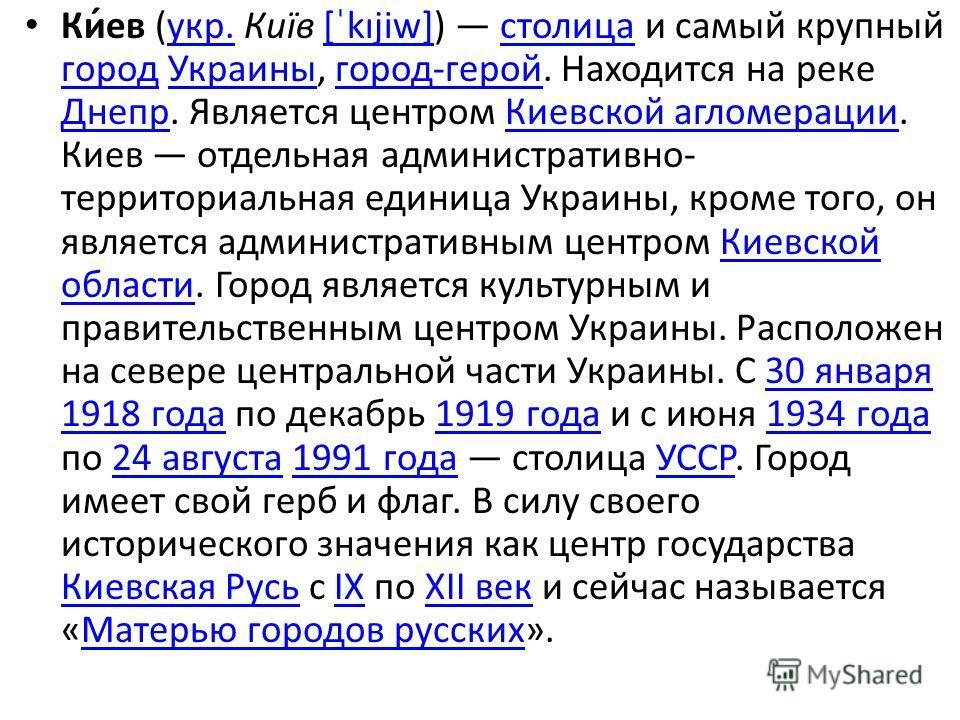 Ки́ев (укр. Київ [ˈkɪjiw]) столица и самый крупный город Украины, город-герой. Находится на реке Днепр. Является центром Киевской агломерации. Киев отдельная административно- территориальная единица Украины, кроме того, он является административным ц
