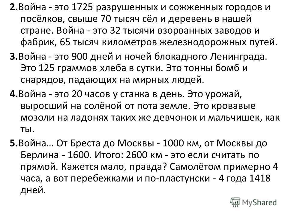 2.Война - это 1725 разрушенных и сожженных городов и посёлков, свыше 70 тысяч сёл и деревень в нашей стране. Война - это 32 тысячи взорванных заводов и фабрик, 65 тысяч километров железнодорожных путей. 3.Война - это 900 дней и ночей блокадного Ленин