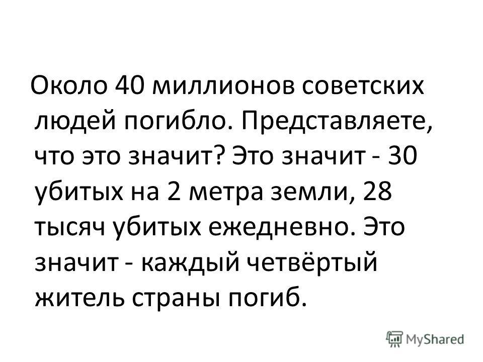 Около 40 миллионов советских людей погибло. Представляете, что это значит? Это значит - 30 убитых на 2 метра земли, 28 тысяч убитых ежедневно. Это значит - каждый четвёртый житель страны погиб.