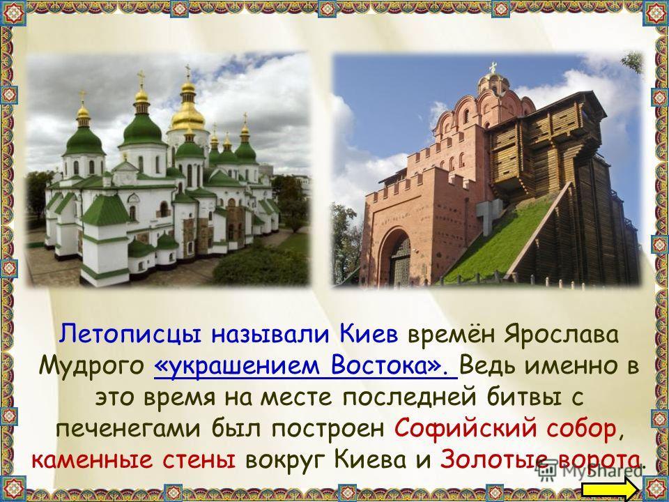 Летописцы называли Киев времён Ярослава Мудрого «украшением Востока». Ведь именно в это время на месте последней битвы с печенегами был построен Софийский собор, каменные стены вокруг Киева и Золотые ворота.
