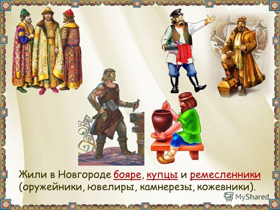Жили в Новгороде бояре, купцы и ремесленники (оружейники, ювелиры, камнерезы, кожевники).