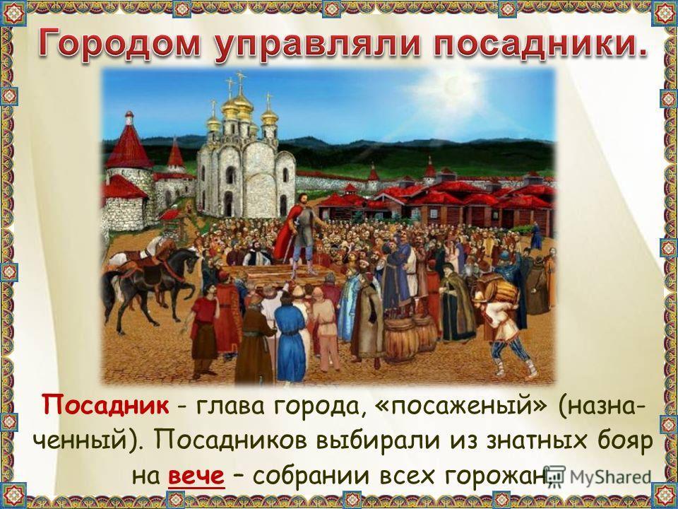 Посадник - глава города, «посаженый» (назна- ченный). Посадников выбирали из знатных бояр на вече – собрании всех горожан.