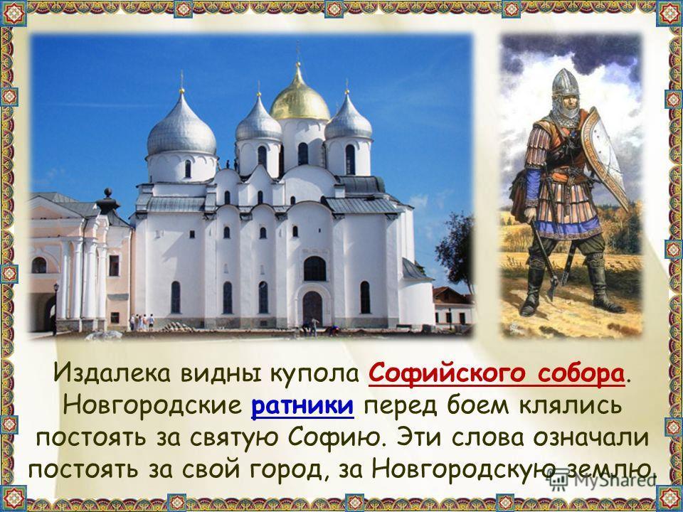 Издалека видны купола Софийского собора. Новгородские ратники перед боем клялись постоять за святую Софию. Эти слова означали постоять за свой город, за Новгородскую землю.