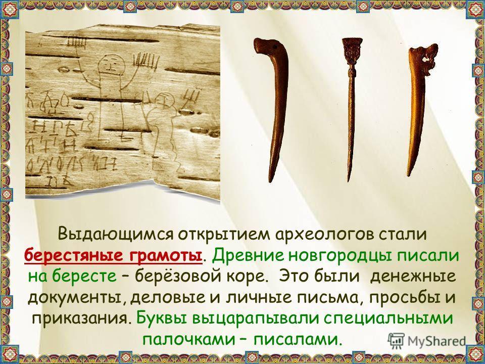 Выдающимся открытием археологов стали берестяные грамоты. Древние новгородцы писали на бересте – берёзовой коре. Это были денежные документы, деловые и личные письма, просьбы и приказания. Буквы выцарапывали специальными палочками – писалами.