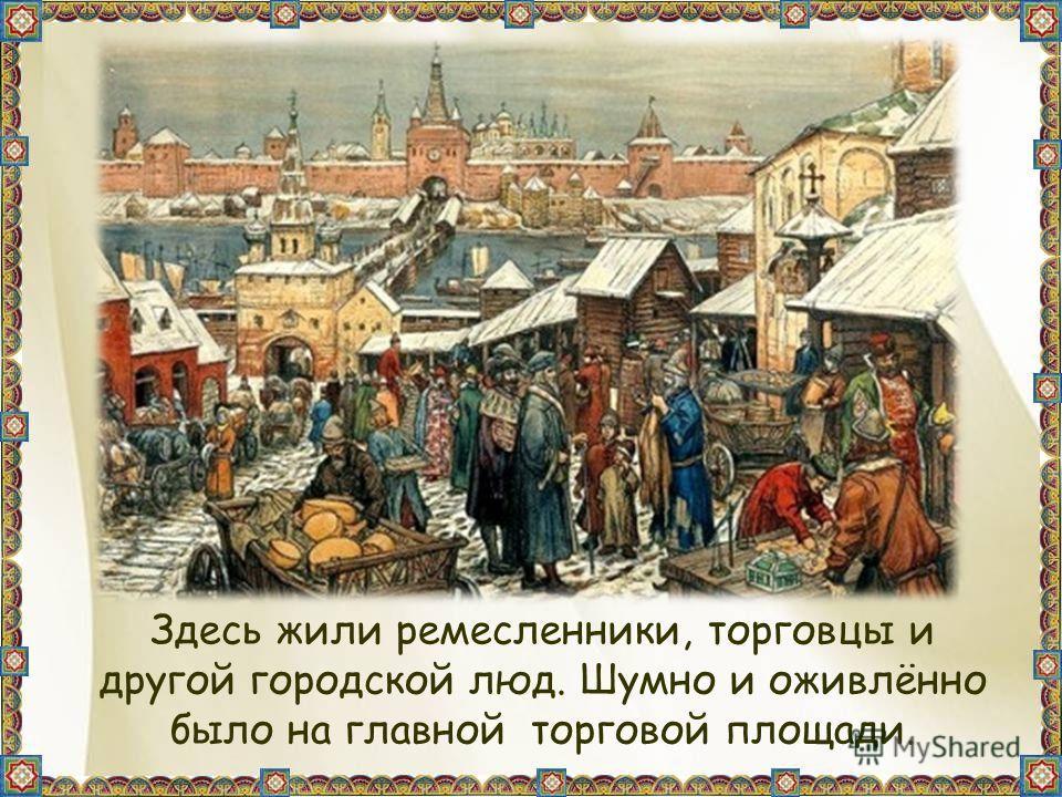 Здесь жили ремесленники, торговцы и другой городской люд. Шумно и оживлённо было на главной торговой площади.