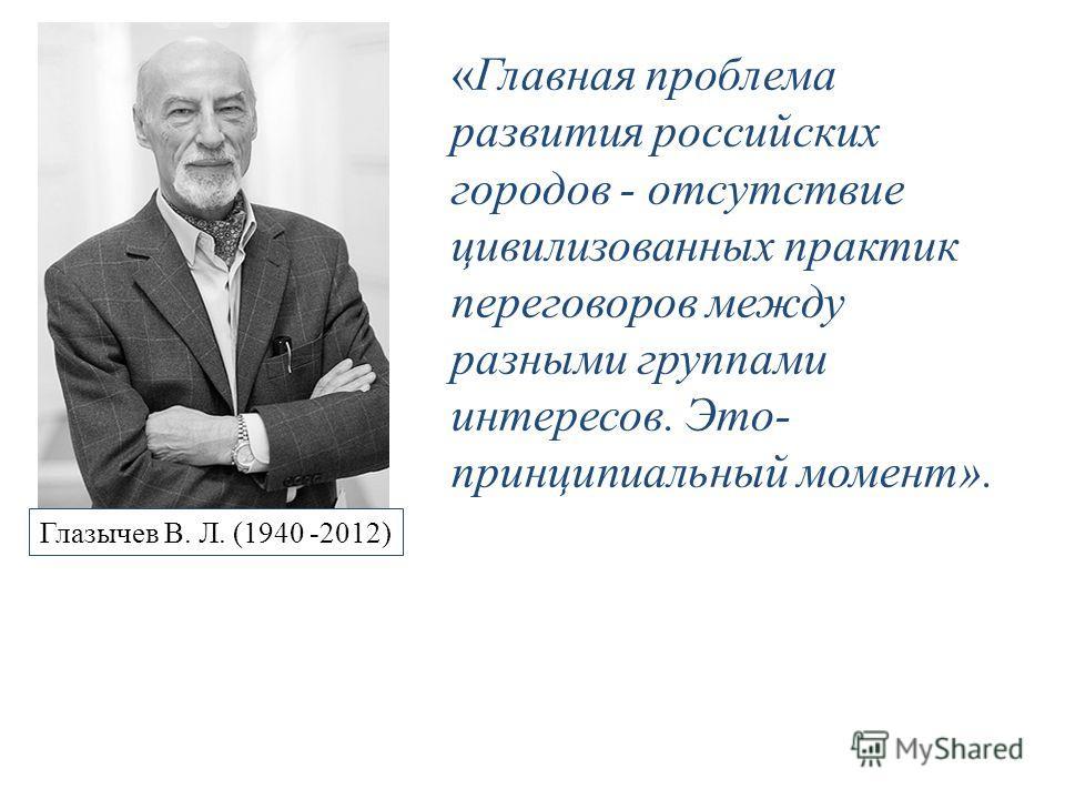 Глазычев В. Л. (1940 -2012) «Главная проблема развития российских городов - отсутствие цивилизованных практик переговоров между разными группами интересов. Это- принципиальный момент».