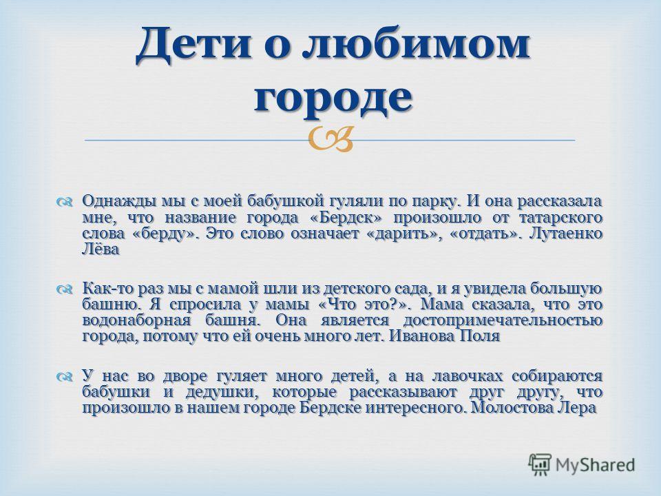 Однажды мы с моей бабушкой гуляли по парку. И она рассказала мне, что название города «Бердск» произошло от татарского слова «берду». Это слово означает «дарить», «отдать». Лутаенко Лёва Однажды мы с моей бабушкой гуляли по парку. И она рассказала мн