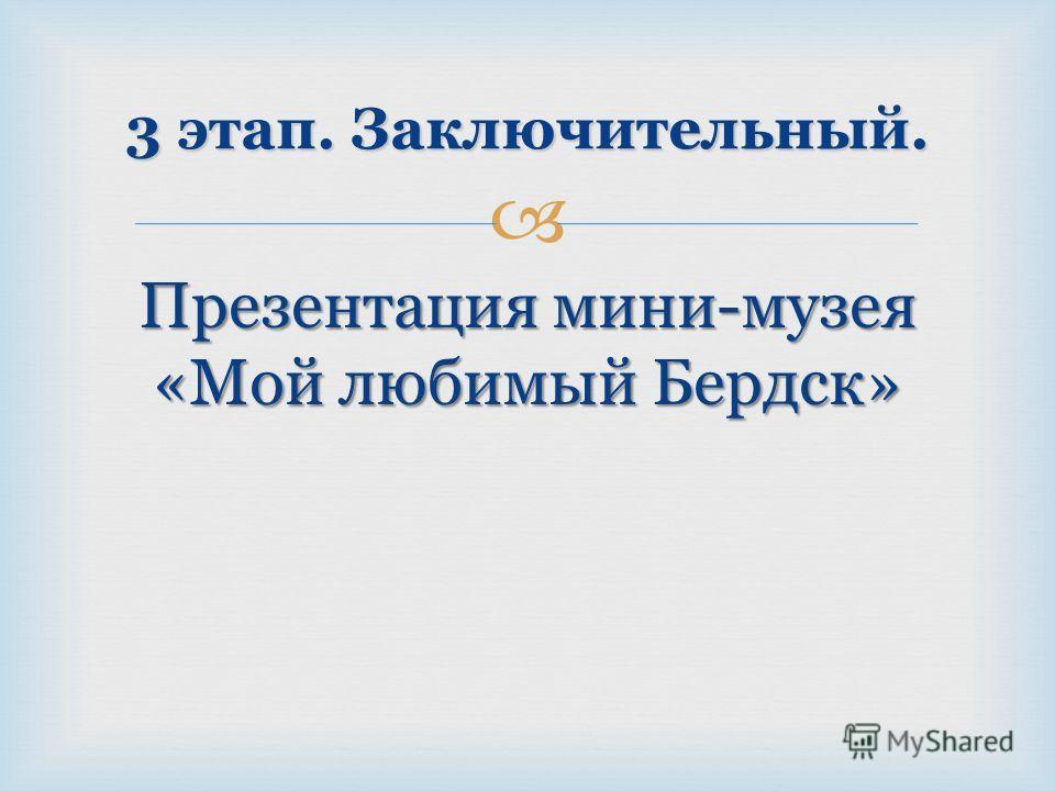 Презентация мини-музея «Мой любимый Бердск» 3 этап. Заключительный.