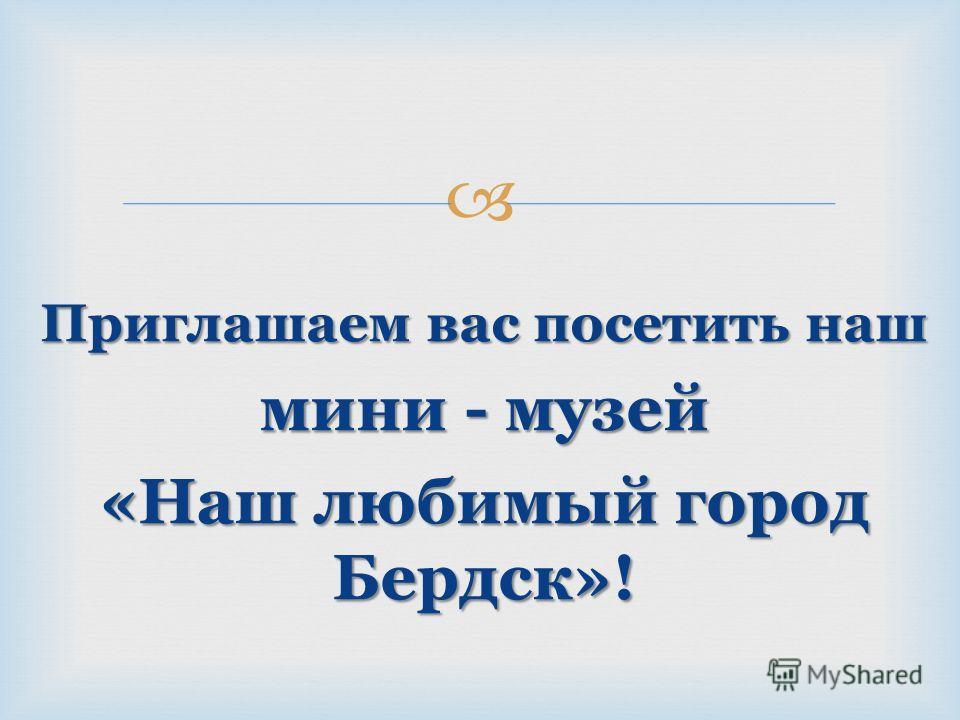 Приглашаем вас посетить наш мини - музей «Наш любимый город Бердск»!