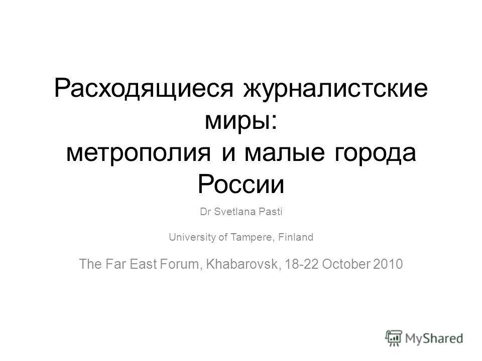 Расходящиеся журналистские миры: метрополия и малые города России Dr Svetlana Pasti University of Tampere, Finland The Far East Forum, Khabarovsk, 18-22 October 2010