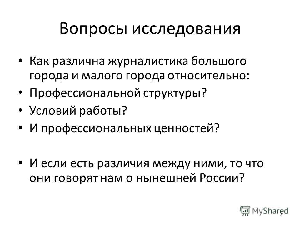 2 Вопросы исследования Как различна журналистика большого города и малого города относительно: Профессиональной структуры? Условий работы? И профессиональных ценностей? И если есть различия между ними, то что они говорят нам о нынешней России?