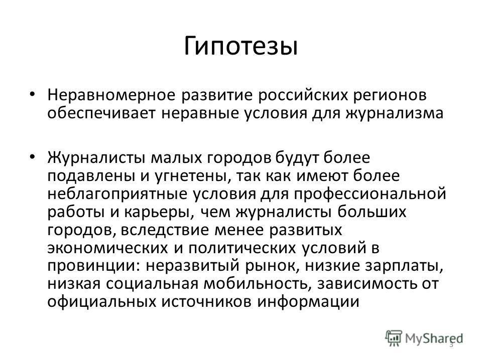 33 Гипотезы Неравномерное развитие российских регионов обеспечивает неравные условия для журнализма Журналисты малых городов будут более подавлены и угнетены, так как имеют более неблагоприятные условия для профессиональной работы и карьеры, чем журн