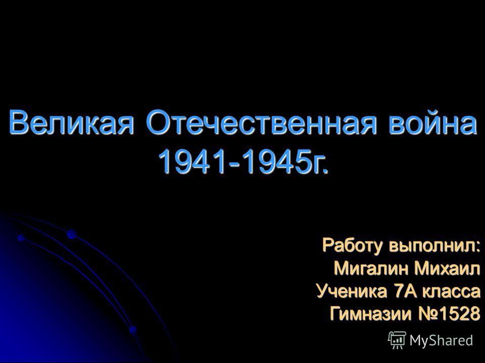 Великая Отечественная война 1941-1945г. Работу выполнил: Мигалин Михаил Ученика 7А класса Гимназии 1528