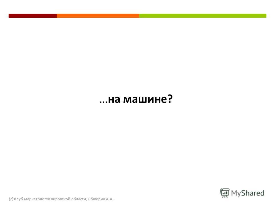 …на машине? (с) Клуб маркетологов Кировской области, Обжерин А.А.