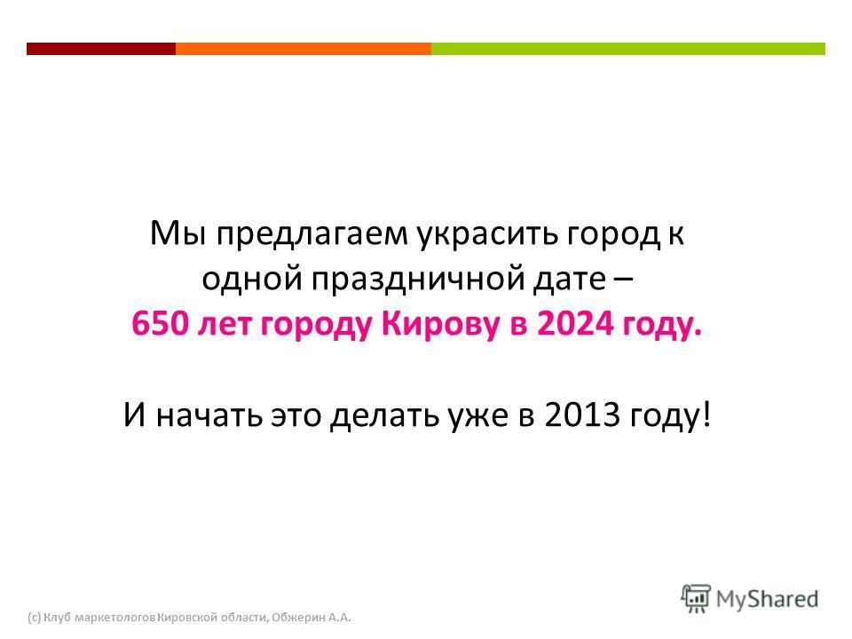 Мы предлагаем украсить город к одной праздничной дате – 650 лет городу Кирову в 2024 году. И начать это делать уже в 2013 году! (с) Клуб маркетологов Кировской области, Обжерин А.А.