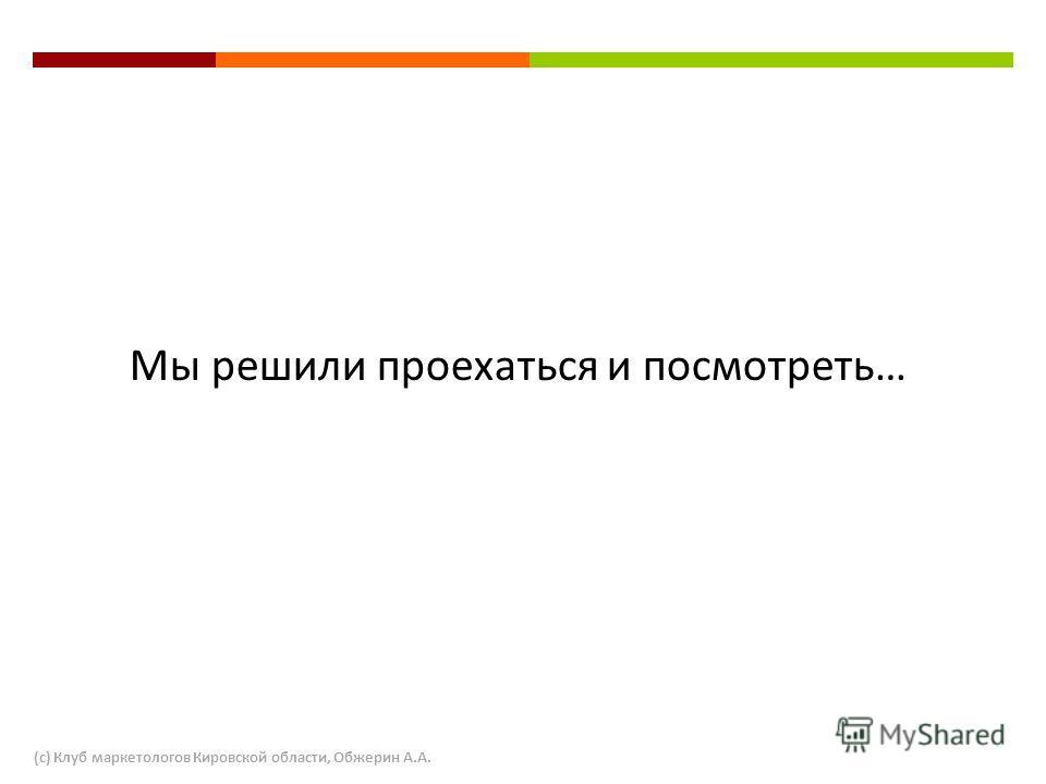 Мы решили проехаться и посмотреть… (с) Клуб маркетологов Кировской области, Обжерин А.А.