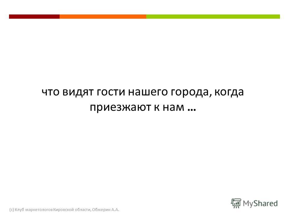 что видят гости нашего города, когда приезжают к нам … (с) Клуб маркетологов Кировской области, Обжерин А.А.