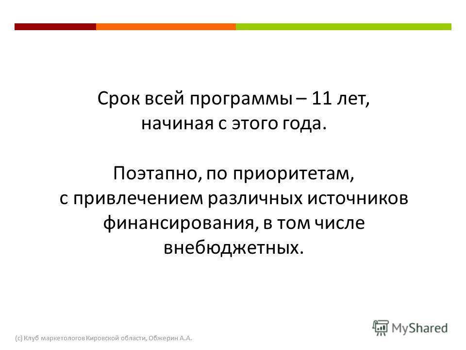 Срок всей программы – 11 лет, начиная с этого года. Поэтапно, по приоритетам, с привлечением различных источников финансирования, в том числе внебюджетных. (с) Клуб маркетологов Кировской области, Обжерин А.А.
