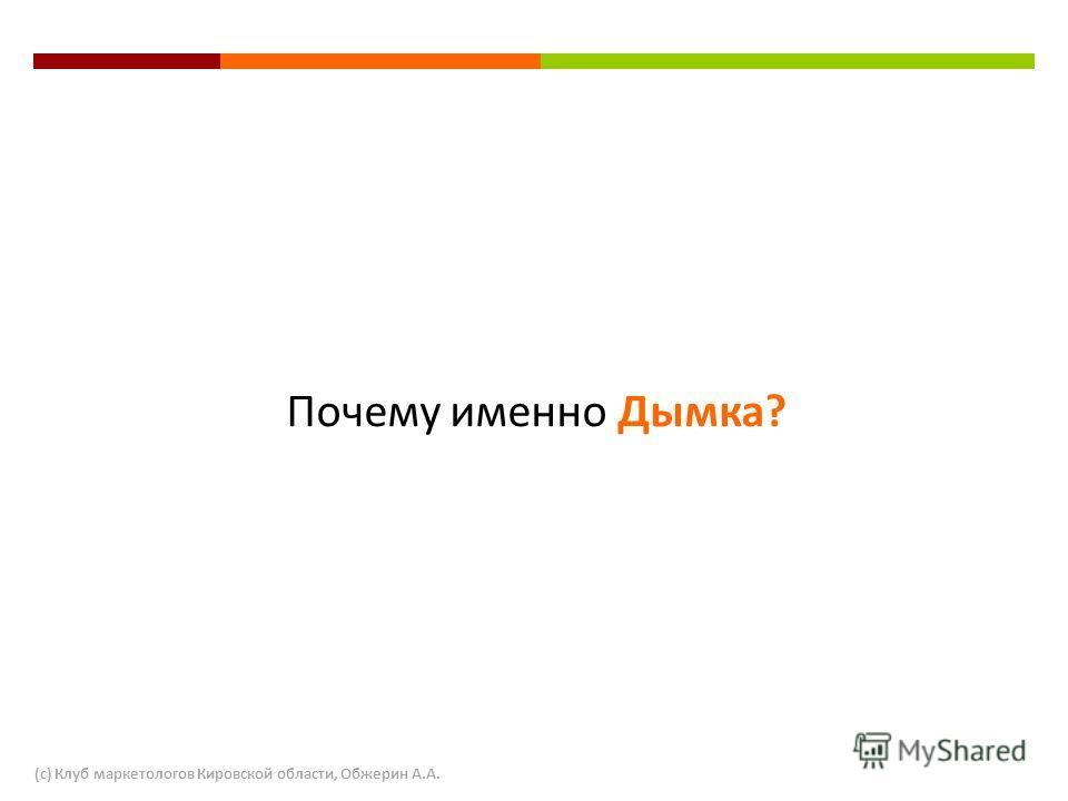 Почему именно Дымка? (с) Клуб маркетологов Кировской области, Обжерин А.А.