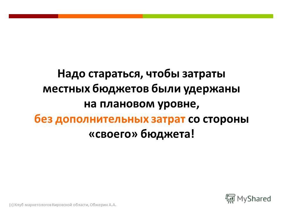 Надо стараться, чтобы затраты местных бюджетов были удержаны на плановом уровне, без дополнительных затрат со стороны «своего» бюджета! (с) Клуб маркетологов Кировской области, Обжерин А.А.